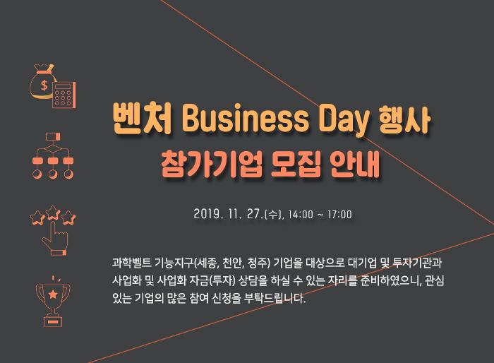 벤처 Business Day 행사 참가기업 모집 안내(2019.11.27(수) 14:00 ~ 17:00) 과학벨트 기능지구(세종, 천안, 청주) 기업을 대상으로 대기업 및 투자기관과 사업화 및 사업화 자금(투자) 상담을 하실 수 있는 자리를 준비하였으니, 관심있는 기업의 많은 참여 신청을 부탁드립니다.
